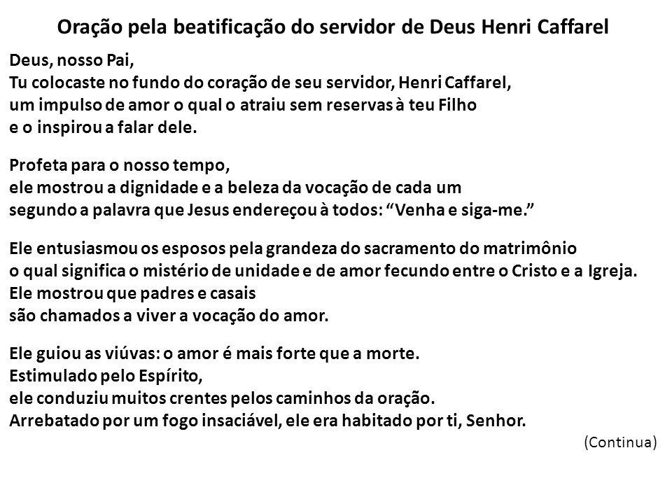 Oração pela beatificação do servidor de Deus Henri Caffarel Deus, nosso Pai, Tu colocaste no fundo do coração de seu servidor, Henri Caffarel, um impu