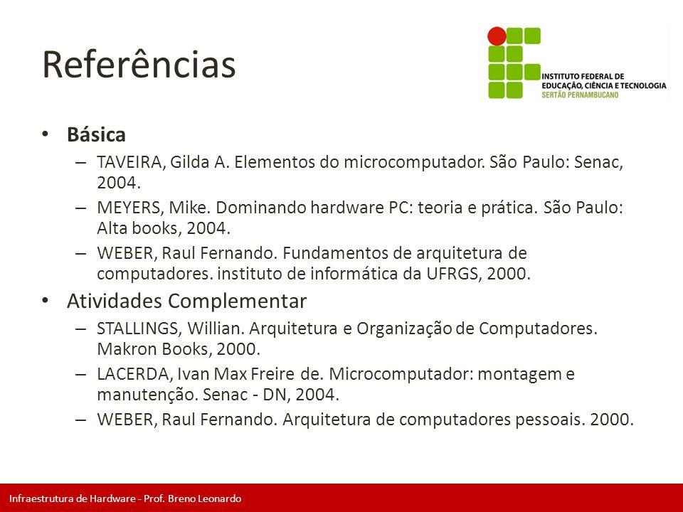 Infraestrutura de Hardware - Prof. Breno Leonardo Referências • Básica – TAVEIRA, Gilda A. Elementos do microcomputador. São Paulo: Senac, 2004. – MEY