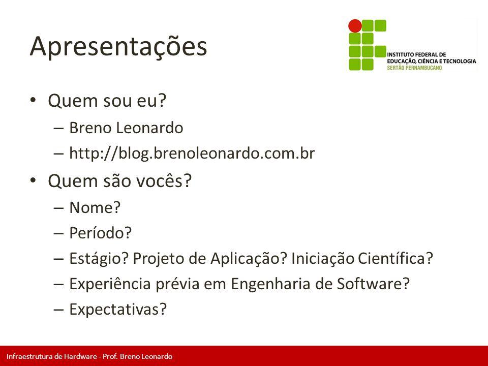 Infraestrutura de Hardware - Prof. Breno Leonardo Apresentações • Quem sou eu? – Breno Leonardo – http://blog.brenoleonardo.com.br • Quem são vocês? –