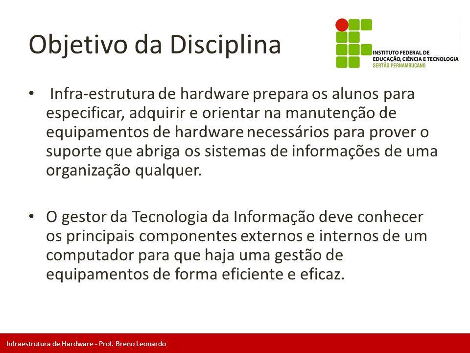 Infraestrutura de Hardware - Prof. Breno Leonardo Objetivo da Disciplina • Infra-estrutura de hardware prepara os alunos para especificar, adquirir e
