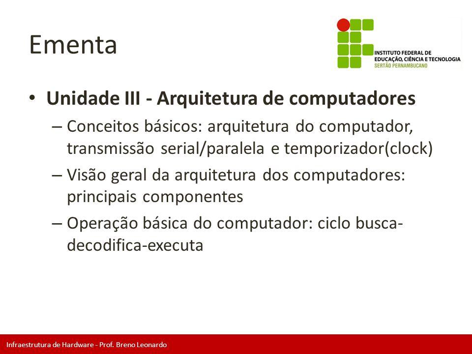 Infraestrutura de Hardware - Prof. Breno Leonardo Ementa • Unidade III - Arquitetura de computadores – Conceitos básicos: arquitetura do computador, t