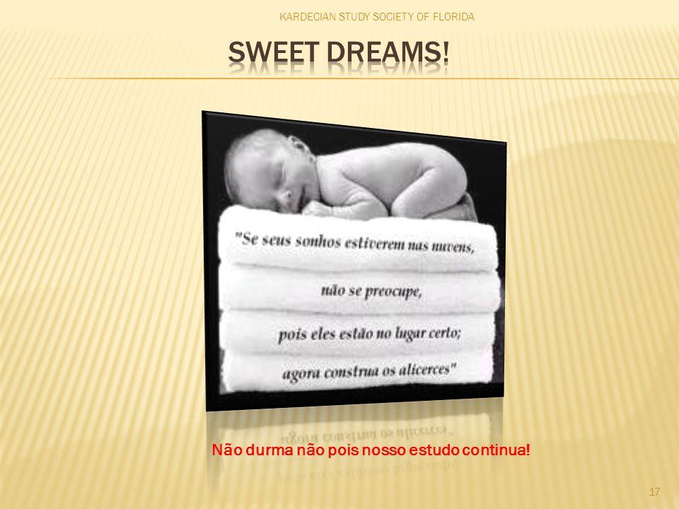 KARDECIAN STUDY SOCIETY OF FLORIDA 17 Não durma não pois nosso estudo continua!
