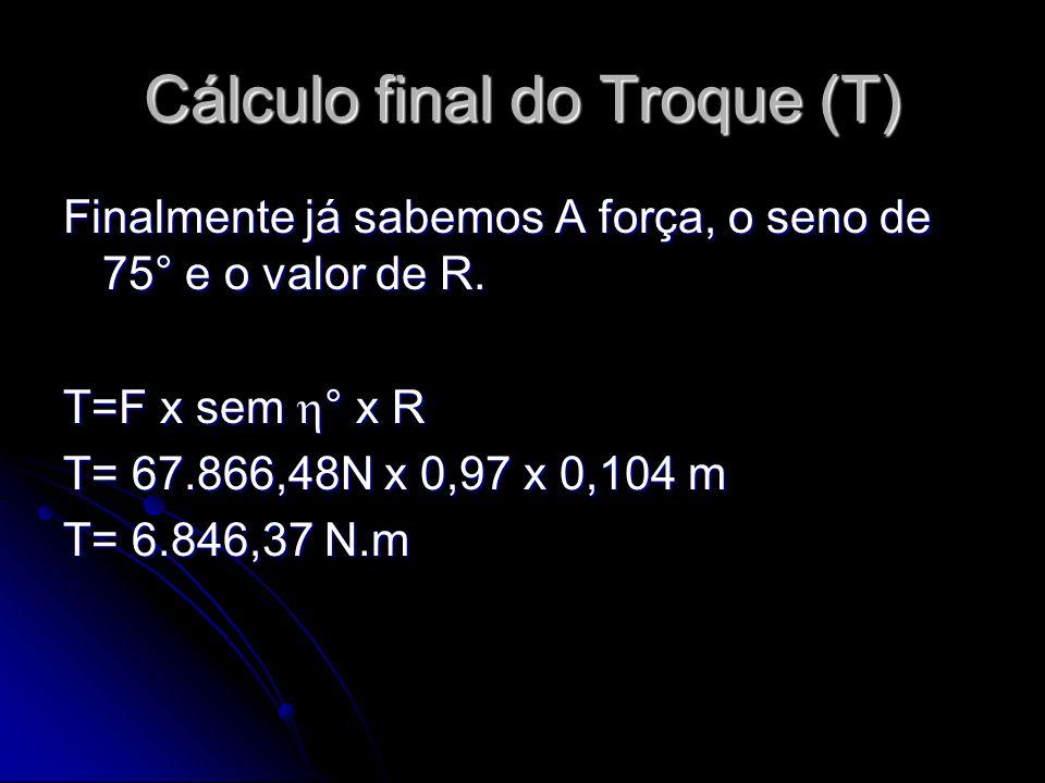 Cálculo final do Troque (T) Finalmente já sabemos A força, o seno de 75° e o valor de R. T=F x sem  ° x R T= 67.866,48N x 0,97 x 0,104 m T= 6.846,37