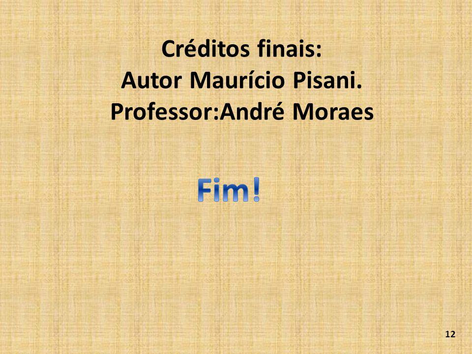 Créditos finais: Autor Maurício Pisani. Professor:André Moraes 12