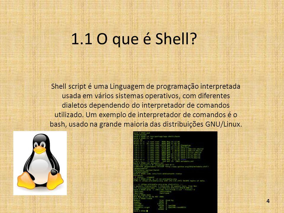 1.1 O que é Shell? Shell script é uma Linguagem de programação interpretada usada em vários sistemas operativos, com diferentes dialetos dependendo do