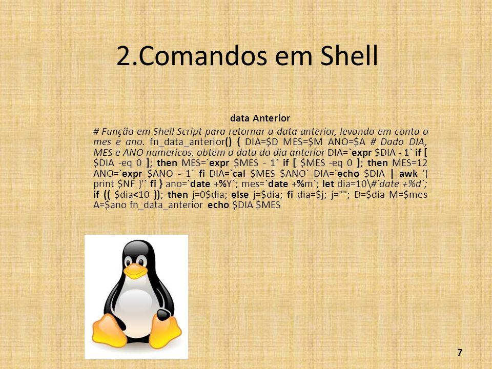 2.Comandos em Shell data Anterior # Função em Shell Script para retornar a data anterior, levando em conta o mes e ano. fn_data_anterior() { DIA=$D ME