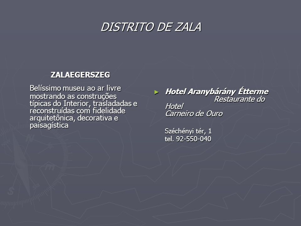 DISTRITO DE ZALA ZALAEGERSZEG ZALAEGERSZEG Belíssimo museu ao ar livre mostrando as construções típicas do Interior, trasladadas e reconstruídas com fidelidade arquitetônica, decorativa e paisagística ► Hotel Aranybárány Étterme Restaurante do Hotel Carneiro de Ouro Széchényi tér, 1 tel.