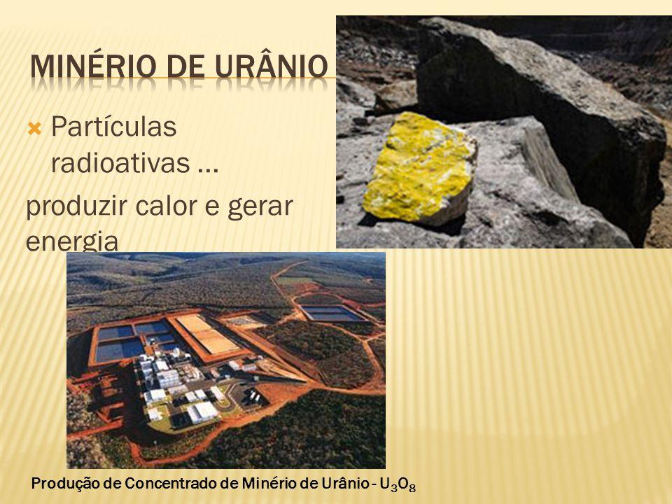  Partículas radioativas... produzir calor e gerar energia Produção de Concentrado de Minério de Urânio - U 3 O 8