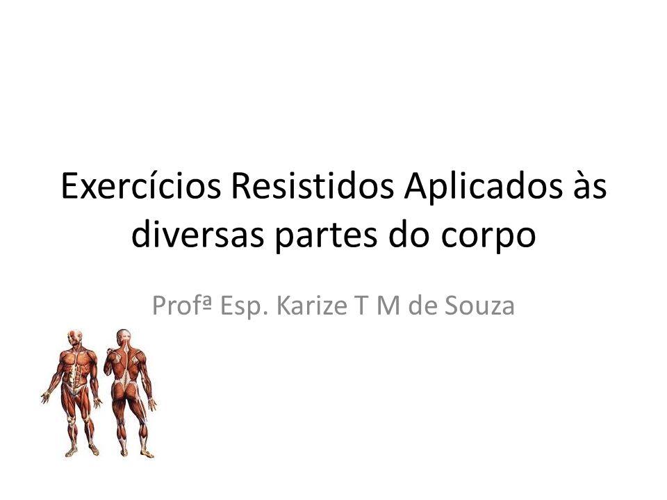 Exercícios Resistidos Aplicados às diversas partes do corpo Profª Esp. Karize T M de Souza