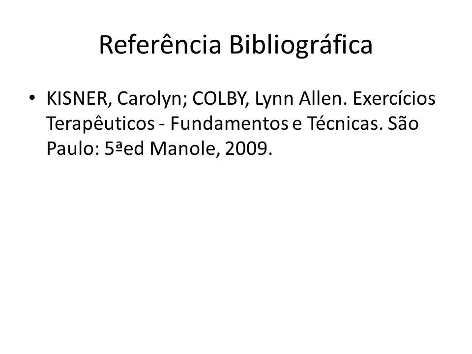 Referência Bibliográfica • KISNER, Carolyn; COLBY, Lynn Allen. Exercícios Terapêuticos - Fundamentos e Técnicas. São Paulo: 5ªed Manole, 2009.