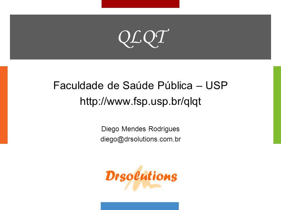 QLQT Faculdade de Saúde Pública – USP http://www.fsp.usp.br/qlqt Diego Mendes Rodrigues diego@drsolutions.com.br