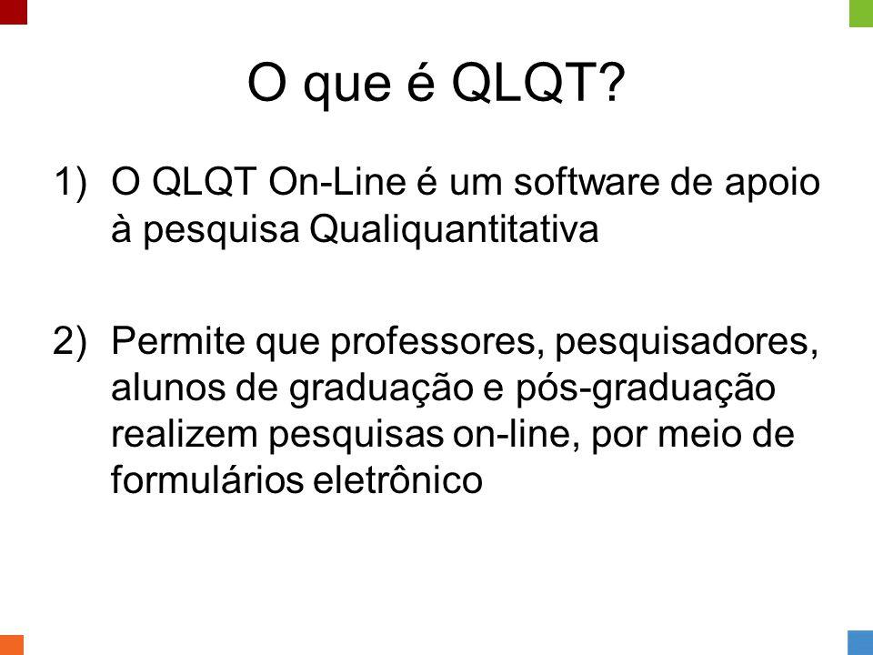 O que é QLQT? 1)O QLQT On-Line é um software de apoio à pesquisa Qualiquantitativa 2)Permite que professores, pesquisadores, alunos de graduação e pós