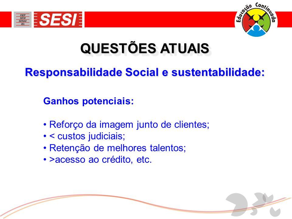 Responsabilidade Social e sustentabilidade: QUESTÕES ATUAIS Ganhos potenciais: • Reforço da imagem junto de clientes; • < custos judiciais; • Retenção de melhores talentos; • >acesso ao crédito, etc.