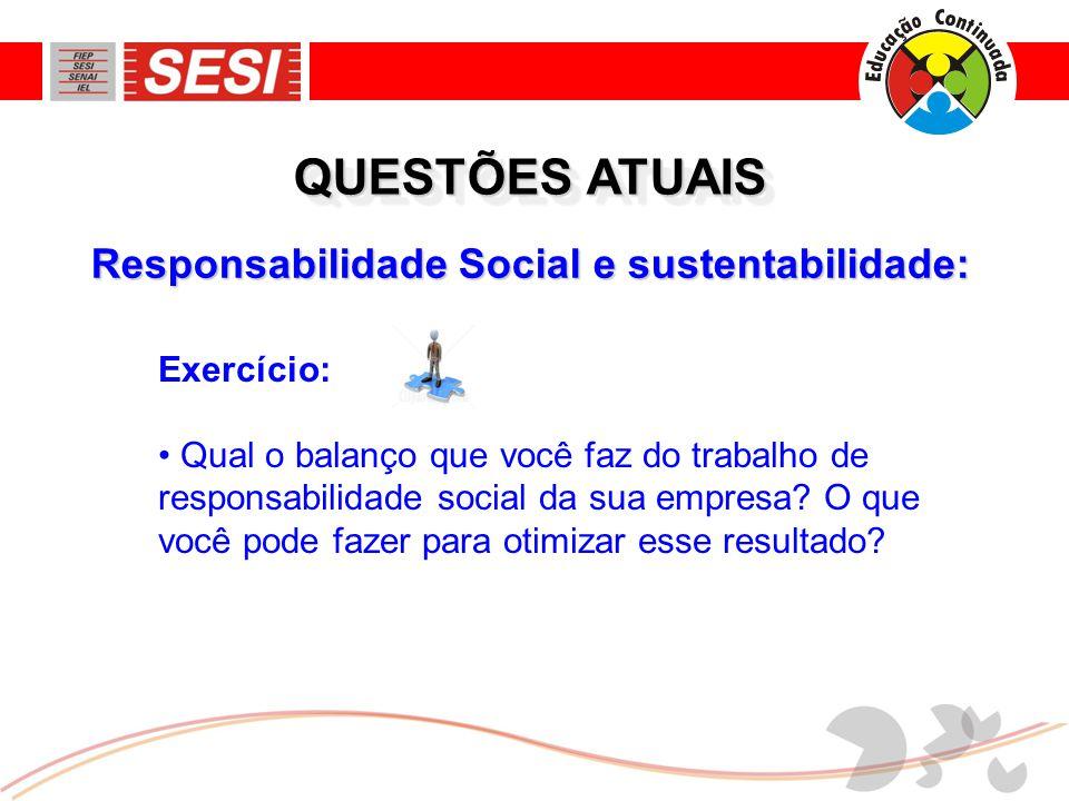 Responsabilidade Social e sustentabilidade: QUESTÕES ATUAIS Exercício: • Qual o balanço que você faz do trabalho de responsabilidade social da sua empresa.