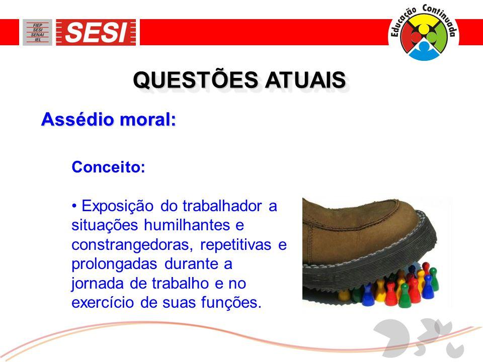 Assédio moral: QUESTÕES ATUAIS Conceito: • Exposição do trabalhador a situações humilhantes e constrangedoras, repetitivas e prolongadas durante a jor