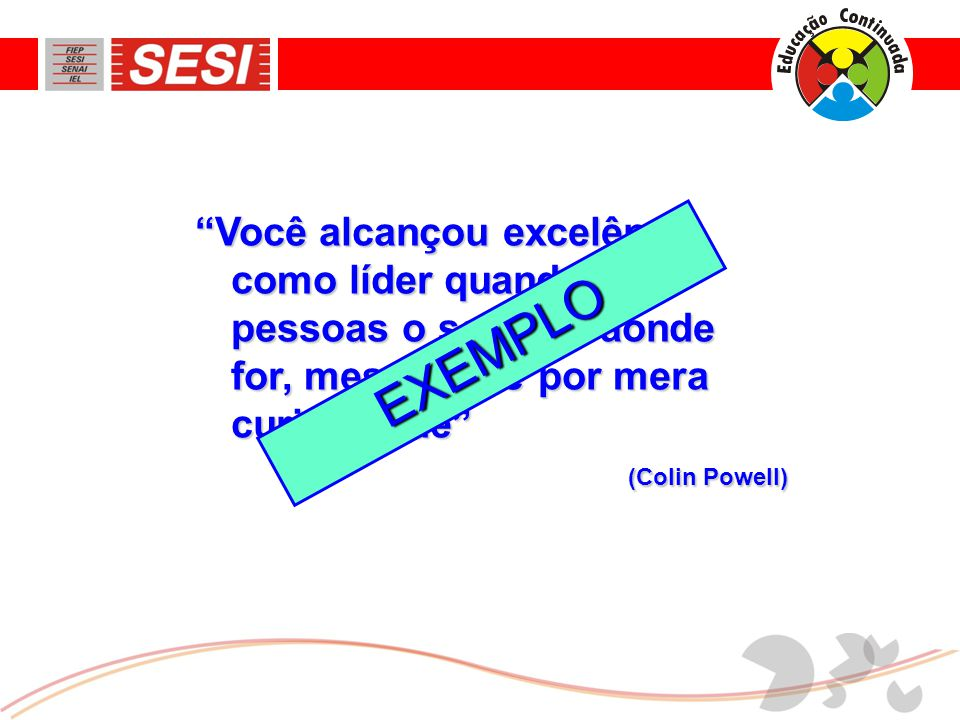 """""""Você alcançou excelência como líder quando as pessoas o seguem aonde for, mesmo que por mera curiosidade"""" (Colin Powell) (Colin Powell) EXEMPLO"""
