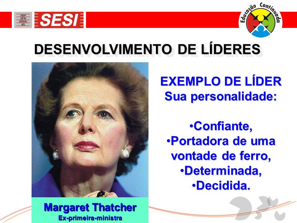 EXEMPLO DE LÍDER Sua personalidade: •Confiante, •Portadora de uma vontade de ferro, •Determinada, •Decidida. Margaret Thatcher Ex-primeira-ministra