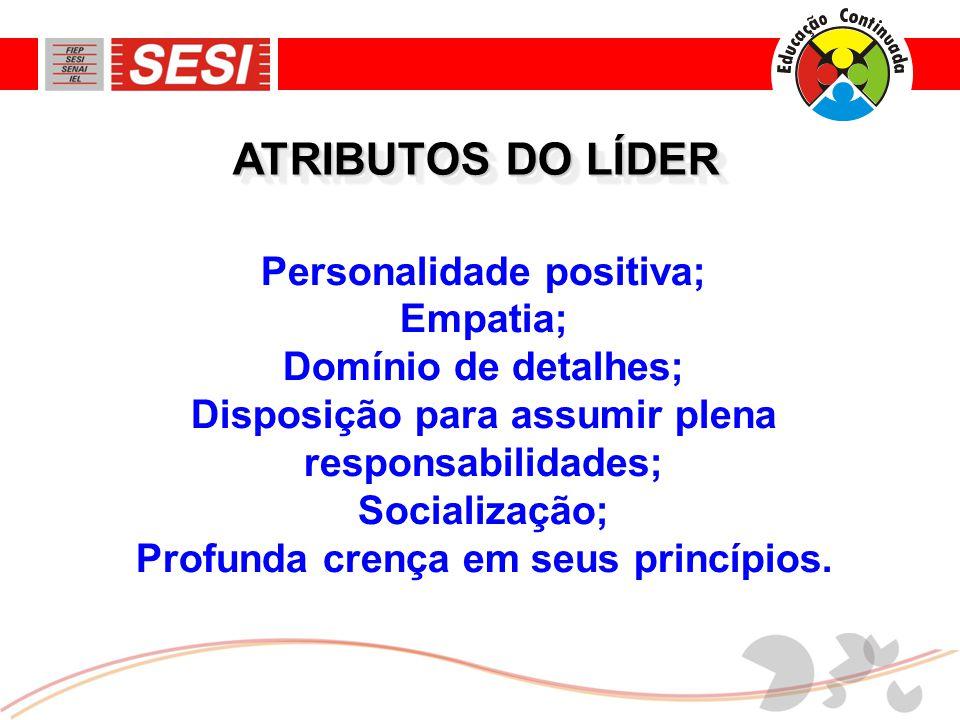 ATRIBUTOS DO LÍDER Personalidade positiva; Empatia; Domínio de detalhes; Disposição para assumir plena responsabilidades; Socialização; Profunda crença em seus princípios.