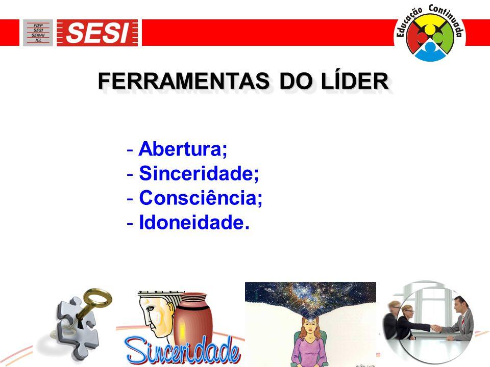 FERRAMENTAS DO LÍDER - Abertura; - Sinceridade; - Consciência; - Idoneidade.