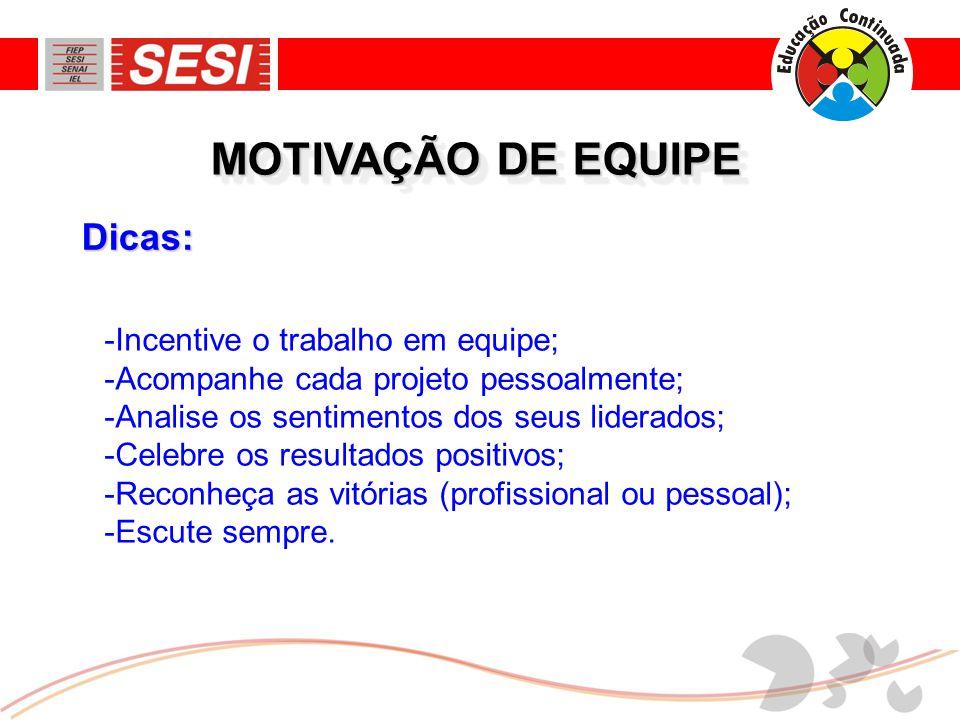 Dicas: MOTIVAÇÃO DE EQUIPE -Incentive o trabalho em equipe; -Acompanhe cada projeto pessoalmente; -Analise os sentimentos dos seus liderados; -Celebre