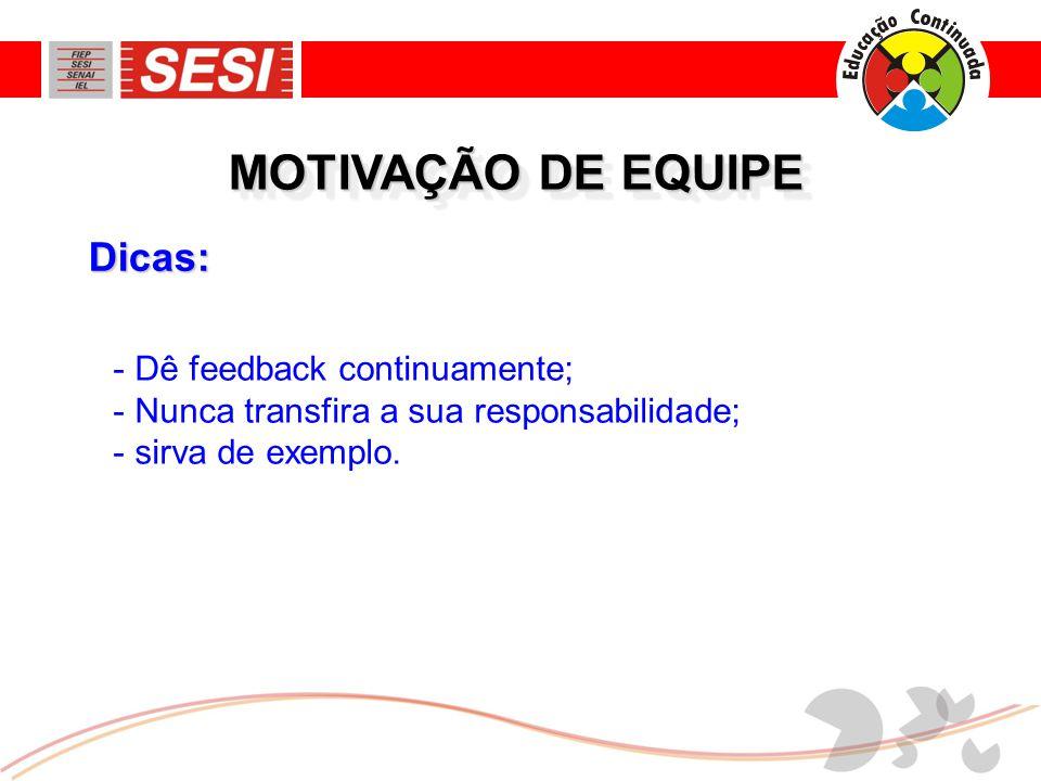 Dicas: MOTIVAÇÃO DE EQUIPE - Dê feedback continuamente; - Nunca transfira a sua responsabilidade; - sirva de exemplo.