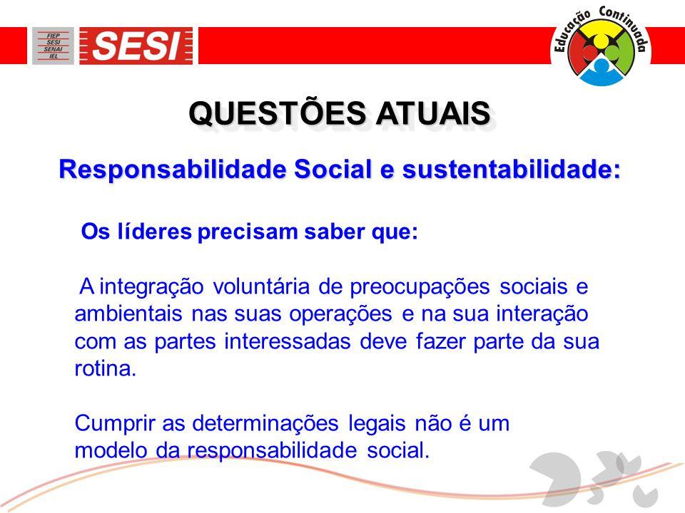 Responsabilidade Social e sustentabilidade: QUESTÕES ATUAIS Os líderes precisam saber que: A integração voluntária de preocupações sociais e ambientais nas suas operações e na sua interação com as partes interessadas deve fazer parte da sua rotina.