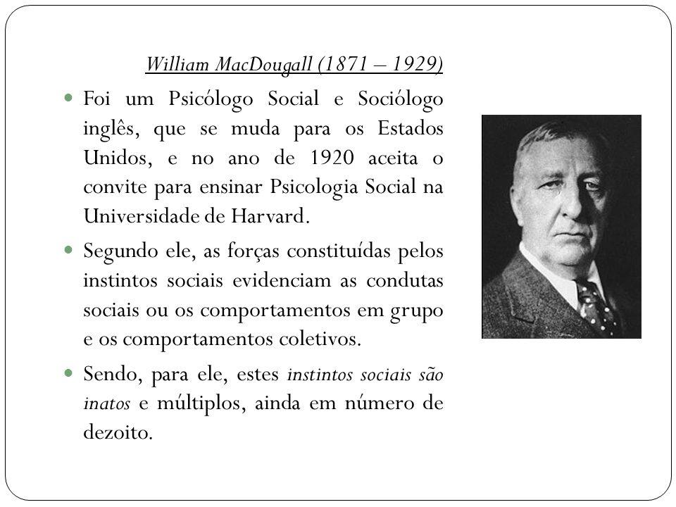 William MacDougall (1871 – 1929)  Foi um Psicólogo Social e Sociólogo inglês, que se muda para os Estados Unidos, e no ano de 1920 aceita o convite para ensinar Psicologia Social na Universidade de Harvard.