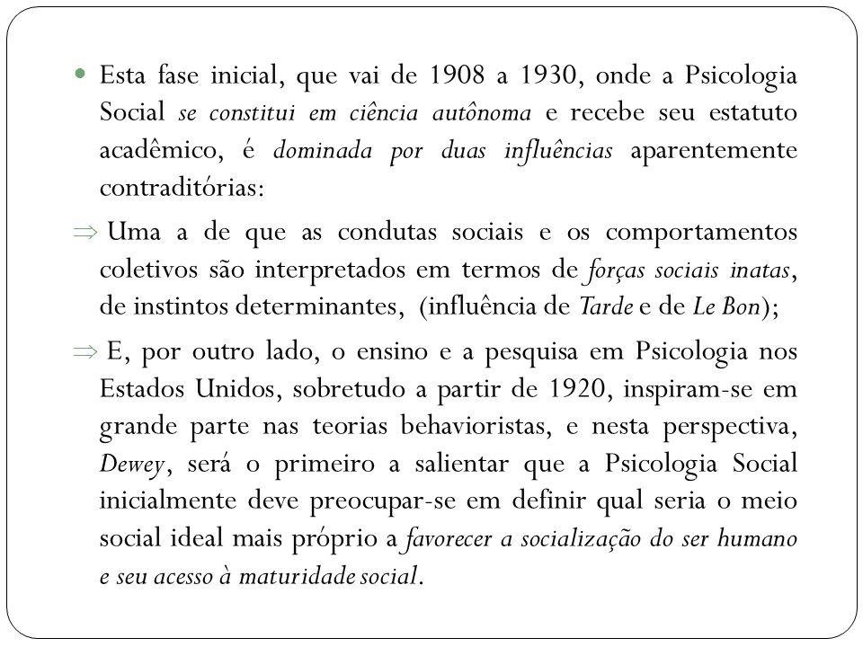  Esta fase inicial, que vai de 1908 a 1930, onde a Psicologia Social se constitui em ciência autônoma e recebe seu estatuto acadêmico, é dominada por duas influências aparentemente contraditórias:  Uma a de que as condutas sociais e os comportamentos coletivos são interpretados em termos de forças sociais inatas, de instintos determinantes, (influência de Tarde e de Le Bon);  E, por outro lado, o ensino e a pesquisa em Psicologia nos Estados Unidos, sobretudo a partir de 1920, inspiram-se em grande parte nas teorias behavioristas, e nesta perspectiva, Dewey, será o primeiro a salientar que a Psicologia Social inicialmente deve preocupar-se em definir qual seria o meio social ideal mais próprio a favorecer a socialização do ser humano e seu acesso à maturidade social.