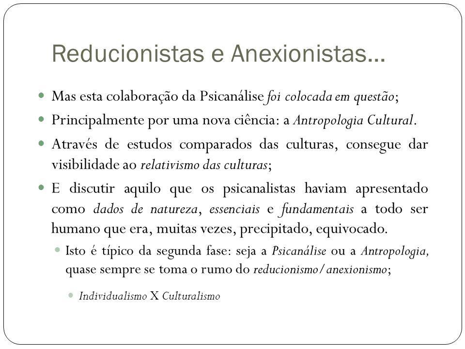 Reducionistas e Anexionistas...  Mas esta colaboração da Psicanálise foi colocada em questão;  Principalmente por uma nova ciência: a Antropologia C