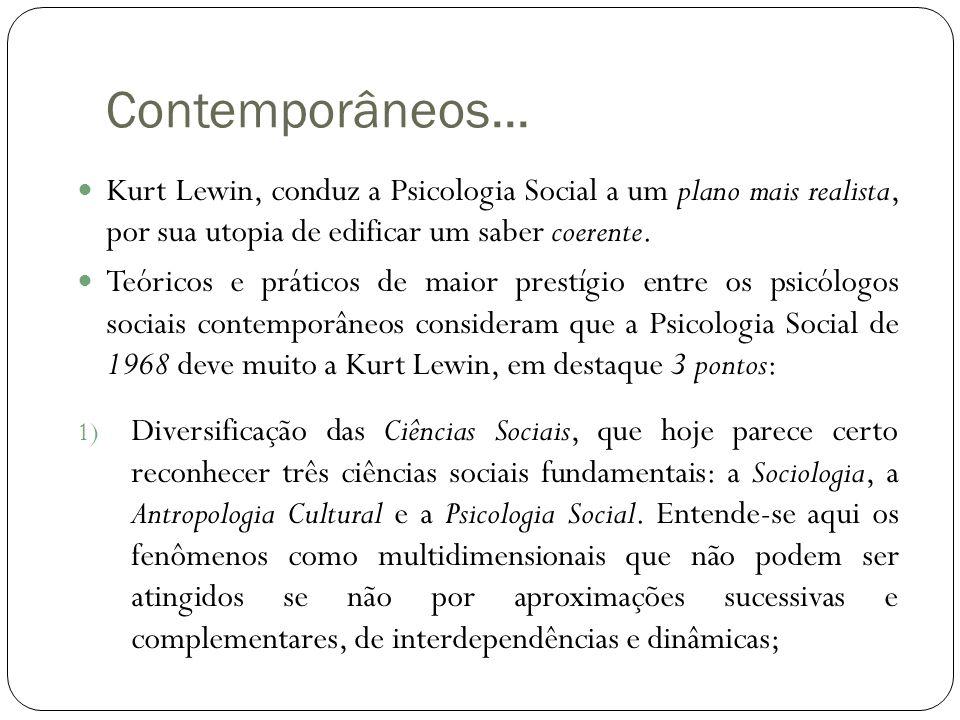 Contemporâneos...  Kurt Lewin, conduz a Psicologia Social a um plano mais realista, por sua utopia de edificar um saber coerente.  Teóricos e prátic