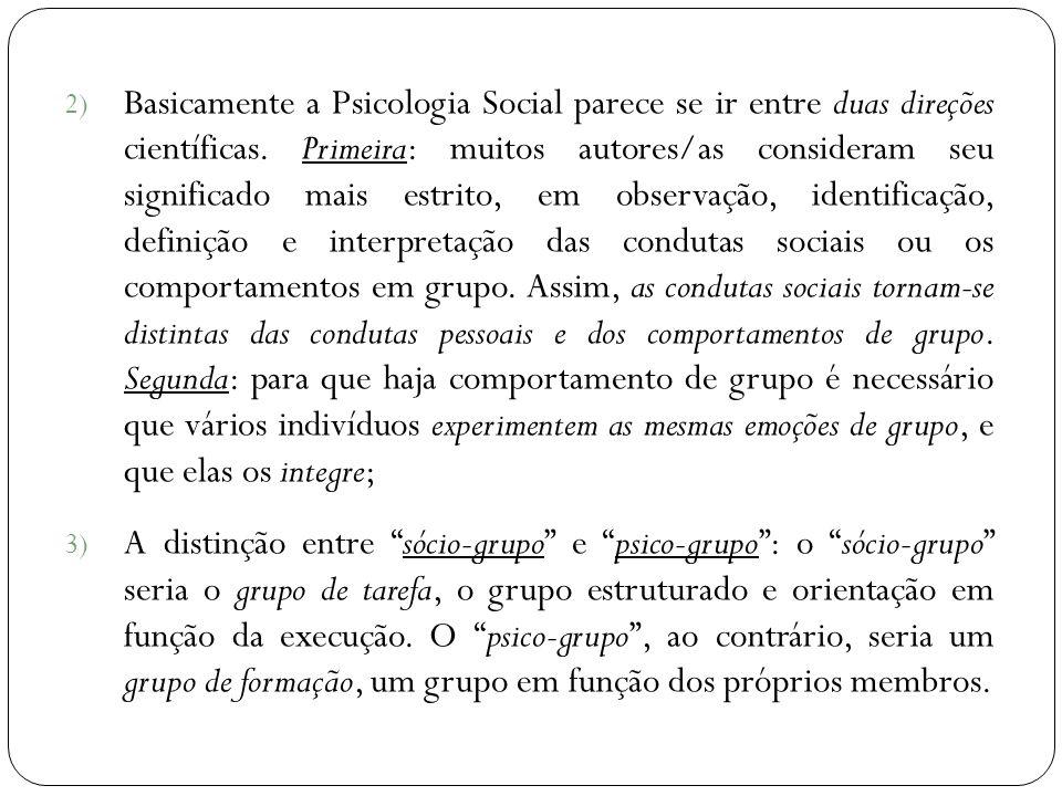 2) Basicamente a Psicologia Social parece se ir entre duas direções científicas. Primeira: muitos autores/as consideram seu significado mais estrito,