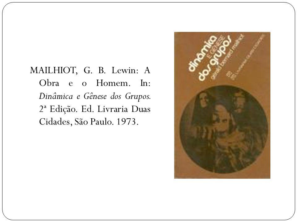 MAILHIOT, G. B. Lewin: A Obra e o Homem. In: Dinâmica e Gênese dos Grupos. 2ª Edição. Ed. Livraria Duas Cidades, São Paulo. 1973.