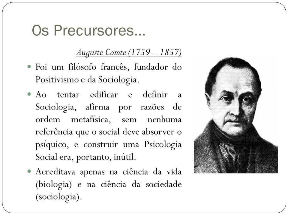 Os Precursores... Auguste Comte (1759 – 1857)  Foi um filósofo francês, fundador do Positivismo e da Sociologia.  Ao tentar edificar e definir a Soc