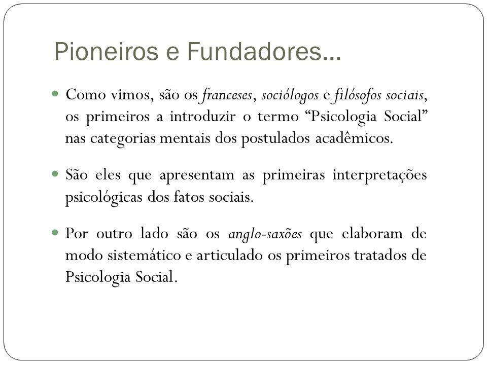 """Pioneiros e Fundadores...  Como vimos, são os franceses, sociólogos e filósofos sociais, os primeiros a introduzir o termo """"Psicologia Social"""" nas ca"""