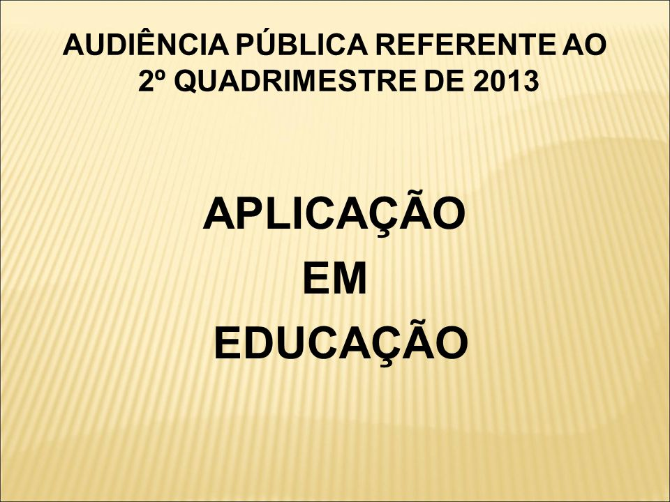 AUDIÊNCIA PÚBLICA REFERENTE AO 2º QUADRIMESTRE DE 2013 APLICAÇÃO EM EDUCAÇÃO