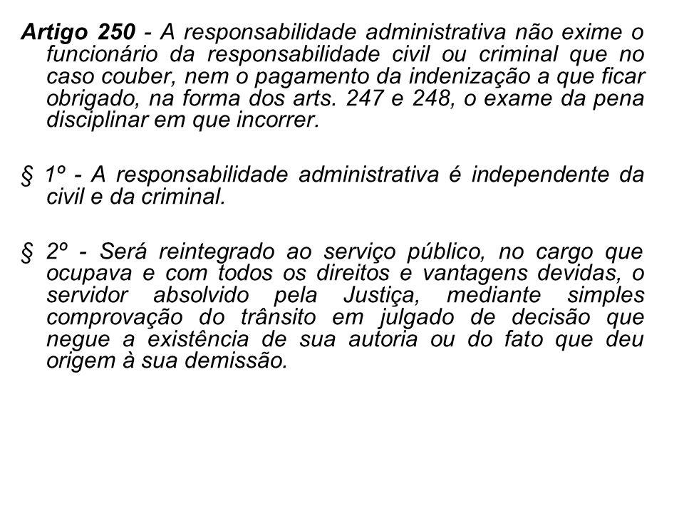 Artigo 250 - A responsabilidade administrativa não exime o funcionário da responsabilidade civil ou criminal que no caso couber, nem o pagamento da in