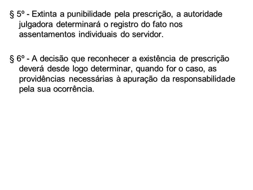 § 5º - Extinta a punibilidade pela prescrição, a autoridade julgadora determinará o registro do fato nos assentamentos individuais do servidor. § 6º -