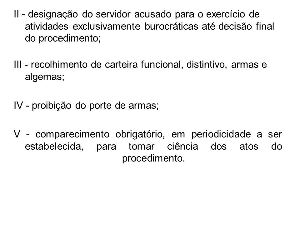 II - designação do servidor acusado para o exercício de atividades exclusivamente burocráticas até decisão final do procedimento; III - recolhimento d