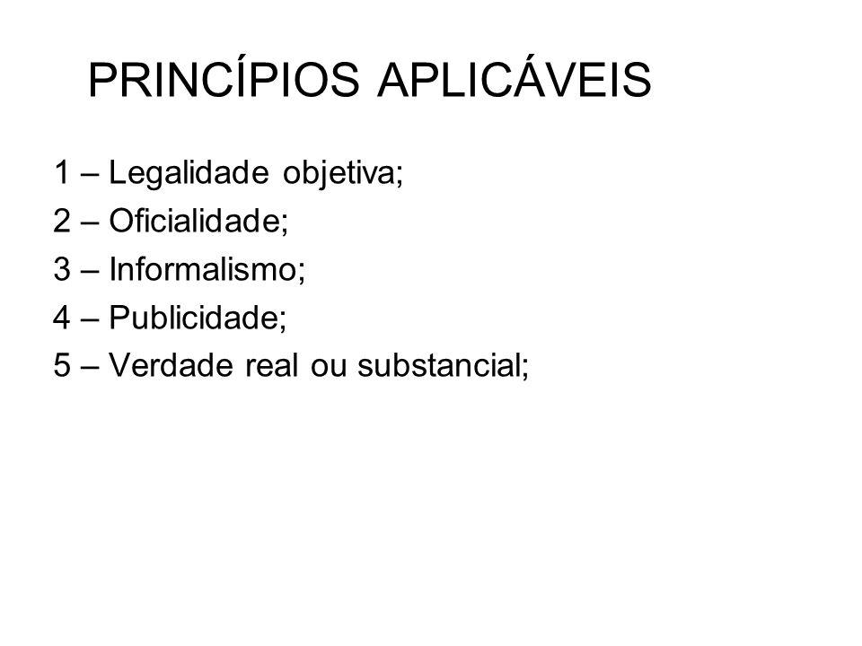 PRINCÍPIOS APLICÁVEIS 1 – Legalidade objetiva; 2 – Oficialidade; 3 – Informalismo; 4 – Publicidade; 5 – Verdade real ou substancial;