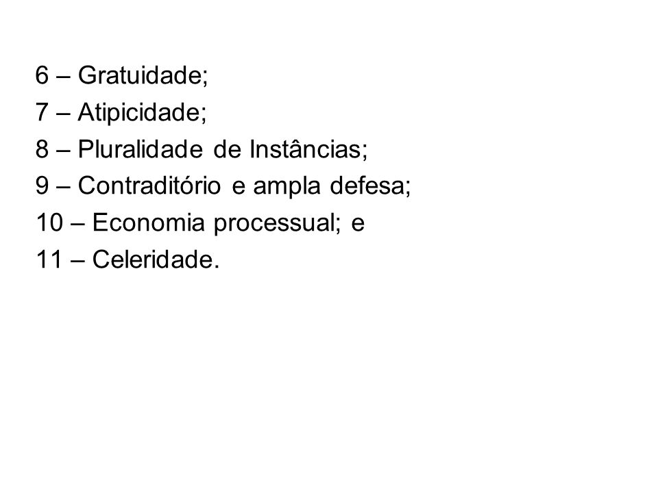 6 – Gratuidade; 7 – Atipicidade; 8 – Pluralidade de Instâncias; 9 – Contraditório e ampla defesa; 10 – Economia processual; e 11 – Celeridade.