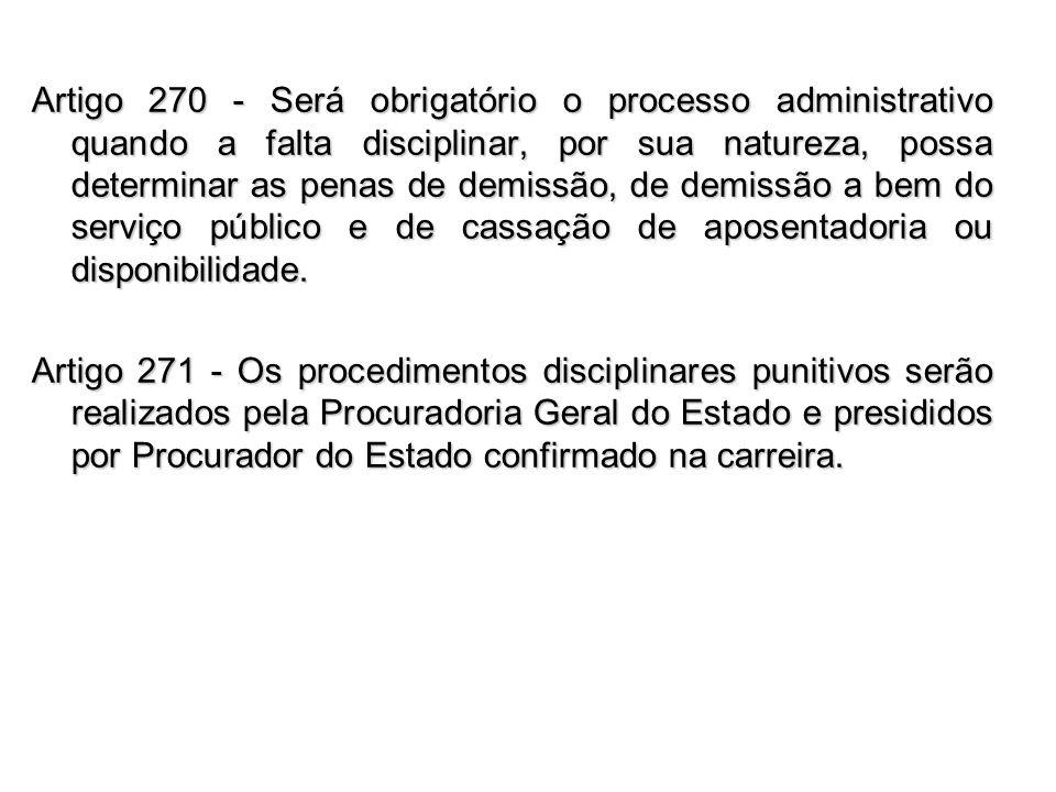 Artigo 270 - Será obrigatório o processo administrativo quando a falta disciplinar, por sua natureza, possa determinar as penas de demissão, de demiss