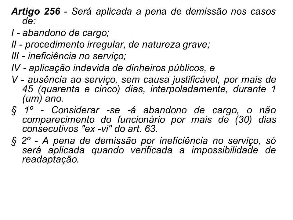 Artigo 256 - Será aplicada a pena de demissão nos casos de: I - abandono de cargo; II - procedimento irregular, de natureza grave; III - ineficiência