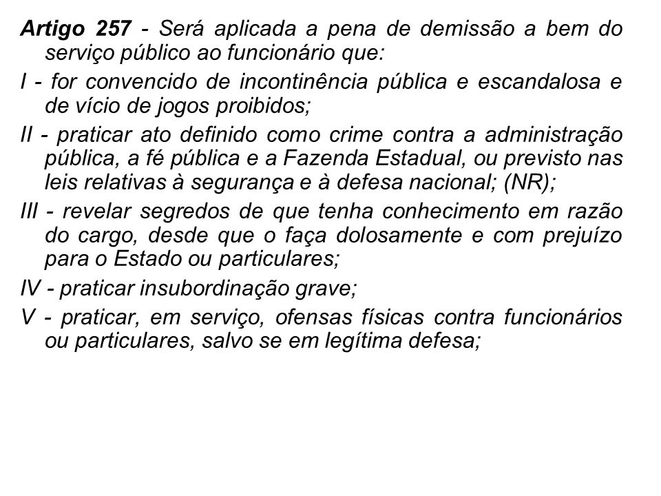 Artigo 257 - Será aplicada a pena de demissão a bem do serviço público ao funcionário que: I - for convencido de incontinência pública e escandalosa e