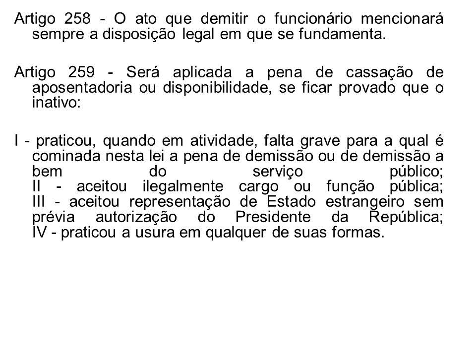 Artigo 258 - O ato que demitir o funcionário mencionará sempre a disposição legal em que se fundamenta. Artigo 259 - Será aplicada a pena de cassação