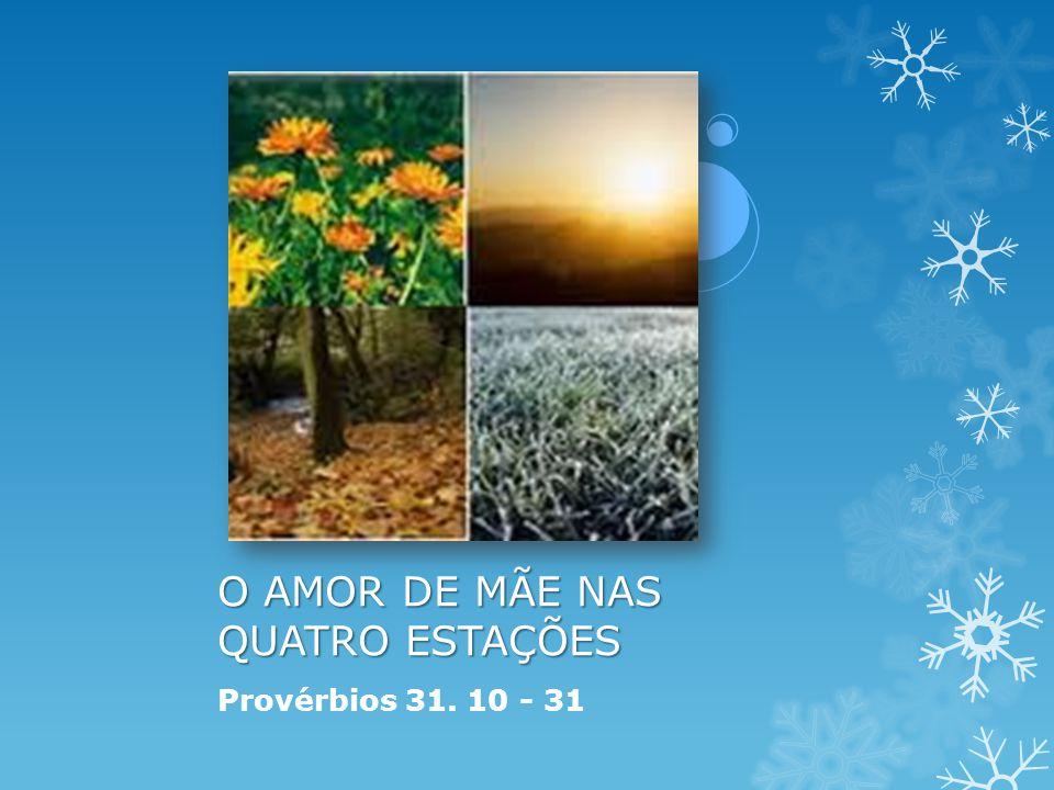 O AMOR DE MÃE NAS QUATRO ESTAÇÕES Provérbios 31. 10 - 31