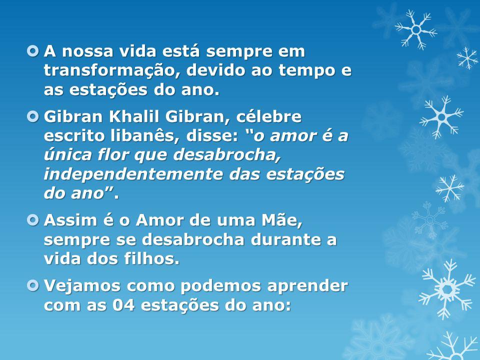 """ A nossa vida está sempre em transformação, devido ao tempo e as estações do ano.  Gibran Khalil Gibran, célebre escrito libanês, disse: """"o amor é a"""