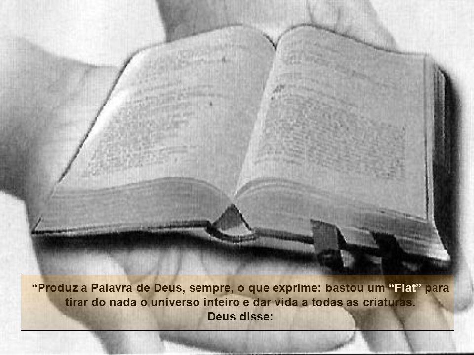 Produz a Palavra de Deus, sempre, o que exprime: bastou um Fiat para tirar do nada o universo inteiro e dar vida a todas as criaturas.