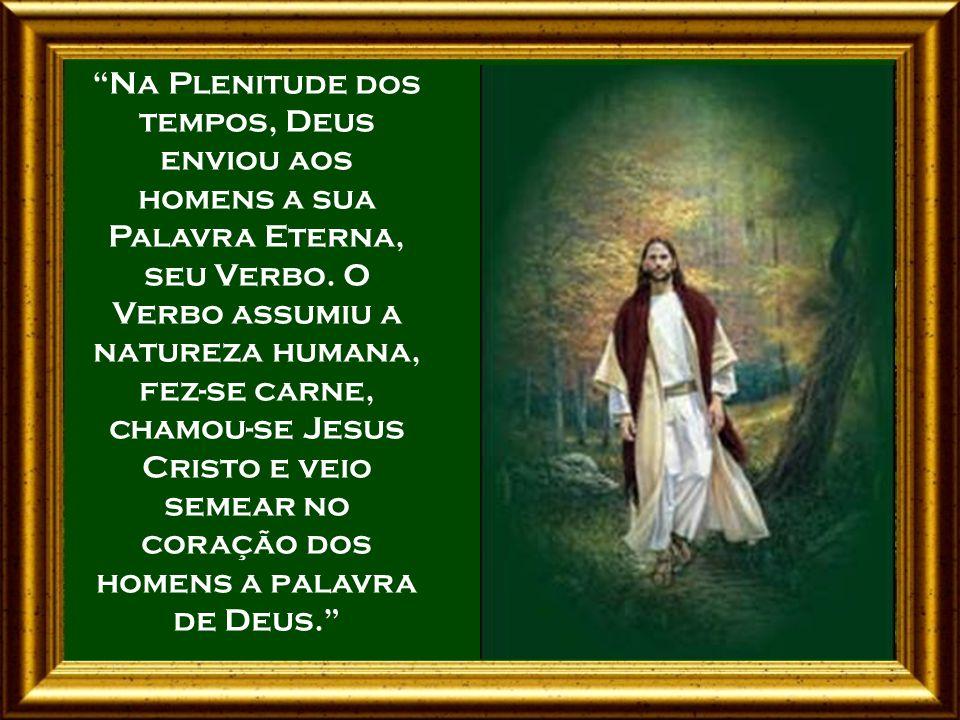 Na Plenitude dos tempos, Deus enviou aos homens a sua Palavra Eterna, seu Verbo.