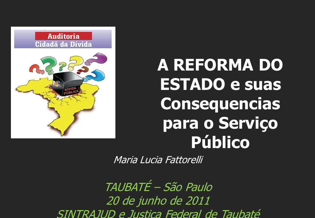 Maria Lucia Fattorelli TAUBATÉ – São Paulo 20 de junho de 2011 SINTRAJUD e Justiça Federal de Taubaté A REFORMA DO ESTADO e suas Consequencias para o Serviço Público