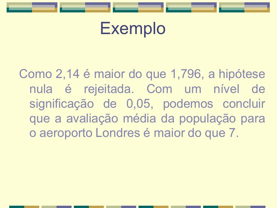 Como 2,14 é maior do que 1,796, a hipótese nula é rejeitada. Com um nível de significação de 0,05, podemos concluir que a avaliação média da população